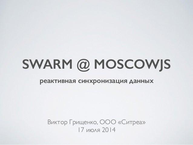 SWARM @ MOSCOWJS реактивная синхронизация данных Виктор Грищенко, ООО «Ситреа»  17 июля 2014