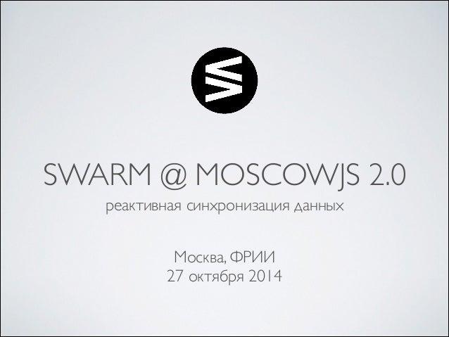 SWARM @ MOSCOWJS 2.0  реактивная синхронизация данных  Москва, ФРИИ  27 октября 2014