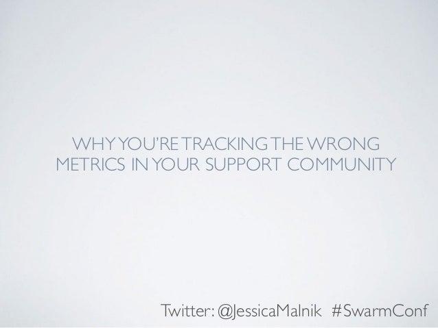 WHYYOU'RETRACKINGTHE WRONG METRICS INYOUR SUPPORT COMMUNITY Twitter: @JessicaMalnik #SwarmConf