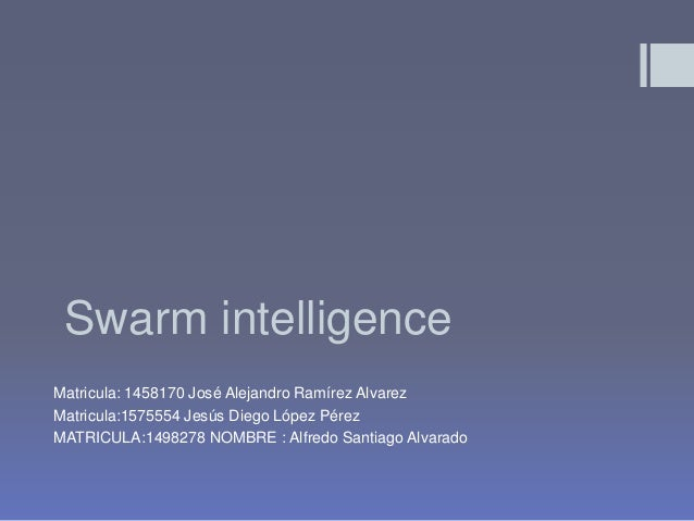 Swarm intelligenceMatricula: 1458170 José Alejandro Ramírez AlvarezMatricula:1575554 Jesús Diego López PérezMATRICULA:1498...