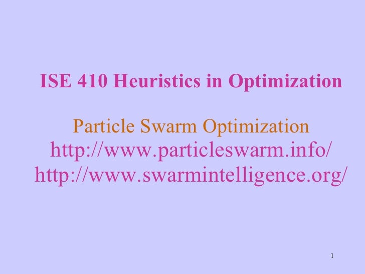 ISE 410 Heuristics in Optimization Particle Swarm Optimization http://www.particleswarm.info/ http://www.swarmintelligence...