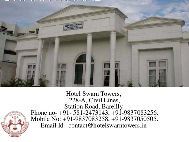 Hotel Swarn Towers, 228-A, Civil Lines, Station Road, Bareilly Phone no- +91- 581-2473143, +91-9837083256. Mobile No: +91-...