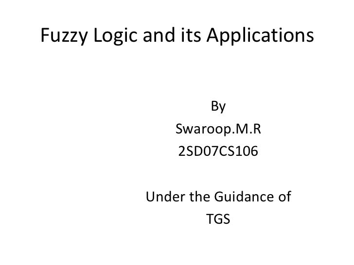 Fuzzy Logic and its Applications<br />By<br />Swaroop.M.R<br />2SD07CS106<br />Under the Guidance of<br />TGS<br />