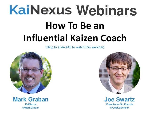 How To Be an Influential Kaizen Coach Mark Graban KaiNexus @MarkGraban Joe Swartz Franciscan St. Francis @JoeKaizeneer Web...