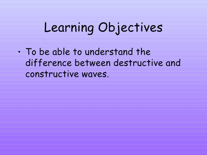 Learning Objectives <ul><li>To be able to understand the difference between destructive and constructive waves. </li></ul>