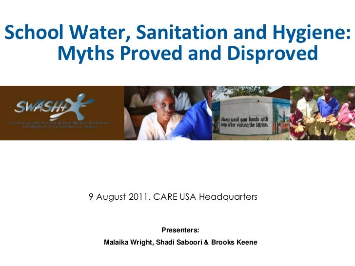 School Water, Sanitation and Hygiene:     Myths Proved and Disproved         9 August 2011, CARE USA Headquarters         ...