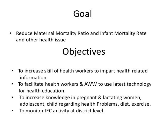 Goal  • Reduce Maternal Mortality Ratio and Infant Mortality Rate  and other health issue  Objectives  • To increase skill...