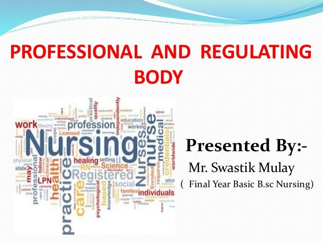 PROFESSIONAL AND REGULATING BODY Presented By:- Mr. Swastik Mulay ( Final Year Basic B.sc Nursing)