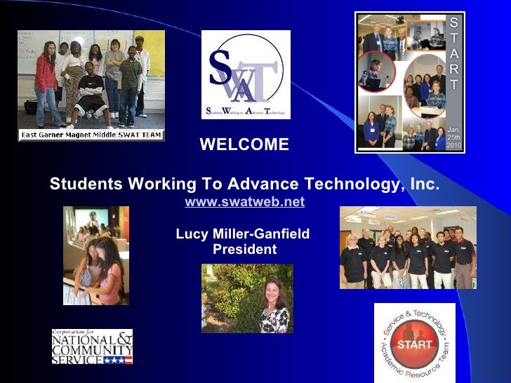 WELCOME Students Working To Advance Technology, Inc. www.swatweb.net Lucy Miller-Ganfield  President .