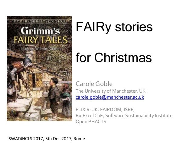 FAIRy stories for Christmas Carole Goble The University of Manchester, UK carole.goble@manchester.ac.uk ELIXIR-UK, FAIRDOM...