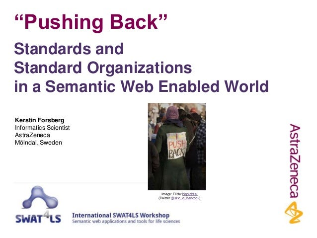 """Pushing Back"" Standards and Standard Organizations in a Semantic Web Enabled World Kerstin Forsberg Informatics Scientist..."