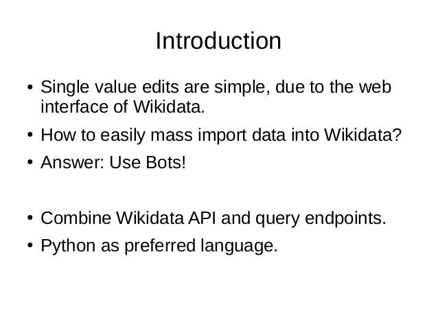 Introduction ● Single value edits are simple, due to the web interface of Wikidata. ● How to easily mass import data into ...