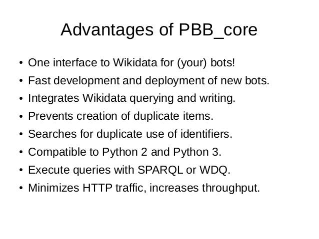Advantages of PBB_core ● One interface to Wikidata for (your) bots! ● Fast development and deployment of new bots. ● Integ...