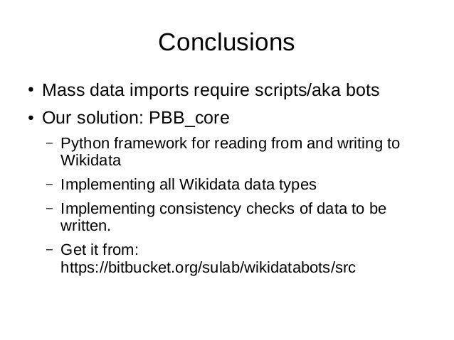 Conclusions ● Mass data imports require scripts/aka bots ● Our solution: PBB_core – Python framework for reading from and ...