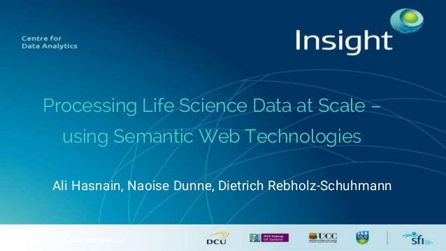 © Insight 2014. All Rights Reserved Processing Life Science Data at Scale – using Semantic Web Technologies Ali Hasnain, N...