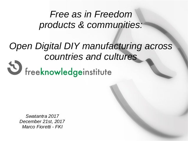 Free as in Freedom products & communities: Open Digital DIY manufacturing across countries and cultures Swatantra 2017 Dec...