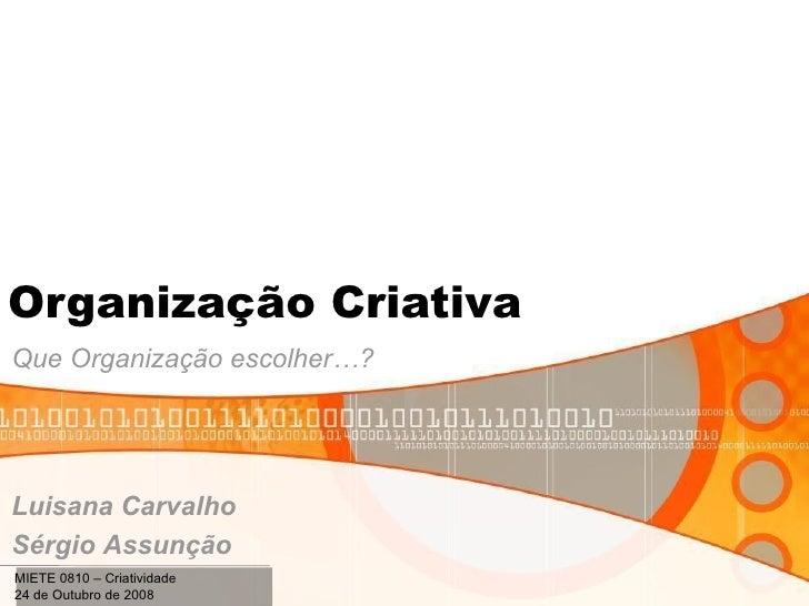 Organização Criativa Que Organização escolher…? Luisana Carvalho Sérgio Assunção MIETE 0810 – Criatividade 24 de Outubro d...