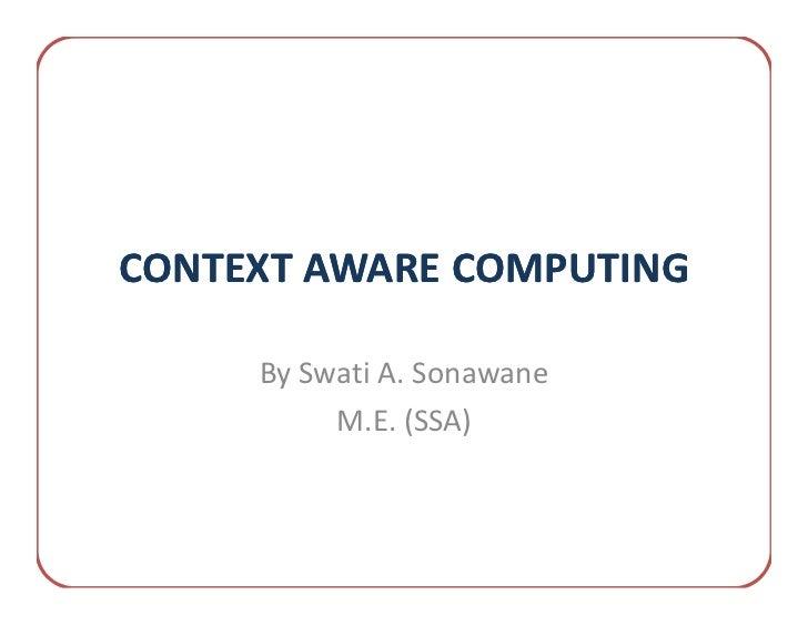 CONTEXT AWARE COMPUTING     By Swati A. Sonawane          M.E. (SSA)