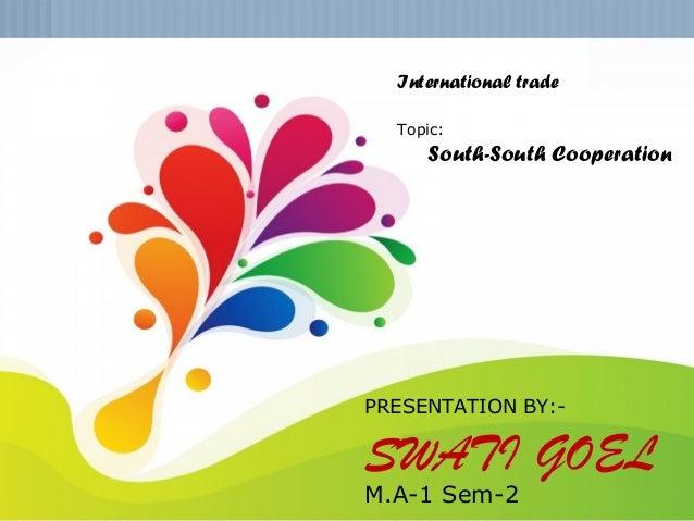 SWATI GOEL M.A-1 Sem-2 1 PRESENTATION BY:- SWATI GOEL M.A-1 Sem-2 International trade Topic: South-South Cooperation