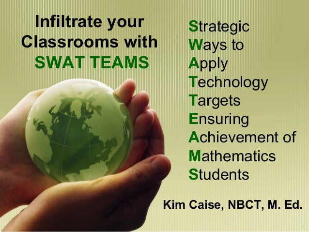 Infiltrate yourClassrooms withSWAT TEAMSKim Caise, NBCT, M. Ed.StrategicWays toApplyTechnologyTargetsEnsuringAchievement o...
