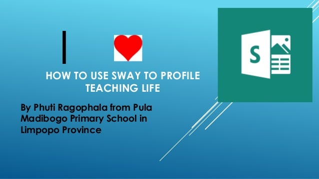 HOW TO USE SWAY TO PROFILE TEACHING LIFE By Phuti Ragophala from Pula Madibogo Primary School in Limpopo Province I