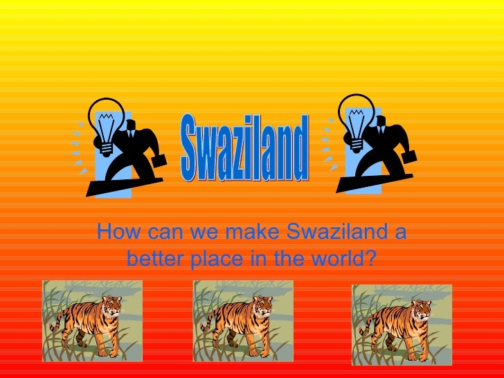 How can we make Swaziland a better place in the world? Swaziland