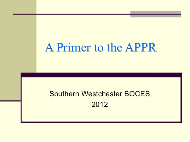 A Primer to the APPRSouthern Westchester BOCES           2012