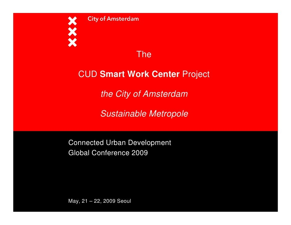 The     CUD Smart Work Center Project              the City of Amsterdam              Sustainable Metropole   Connected Ur...