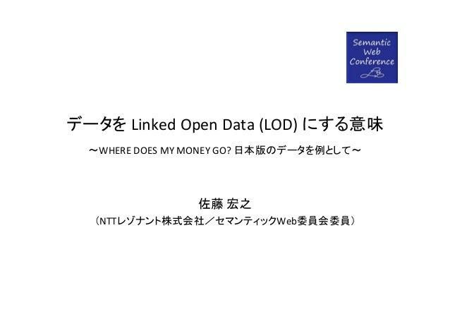 データを LinkedOpenData(LOD) にする意味  ~WHEREDOESMYMONEYGO? 日本版のデータを例として~                 佐藤 宏之  (NTTレゾナント株式会社/セマンティックWeb委...
