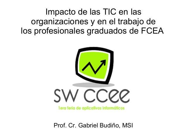Impacto de las TIC en lasorganizaciones y en el trabajo delos profesionales graduados de FCEAProf. Cr. Gabriel Budiño, MSI