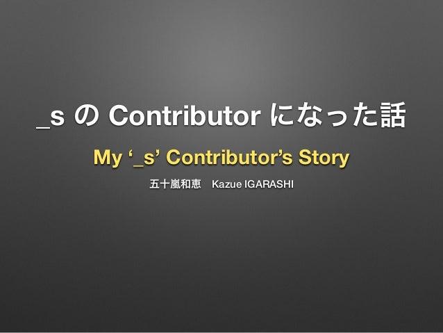 _s の Contributor になった話 My '_s' Contributor's Story 五十嵐和恵Kazue IGARASHI