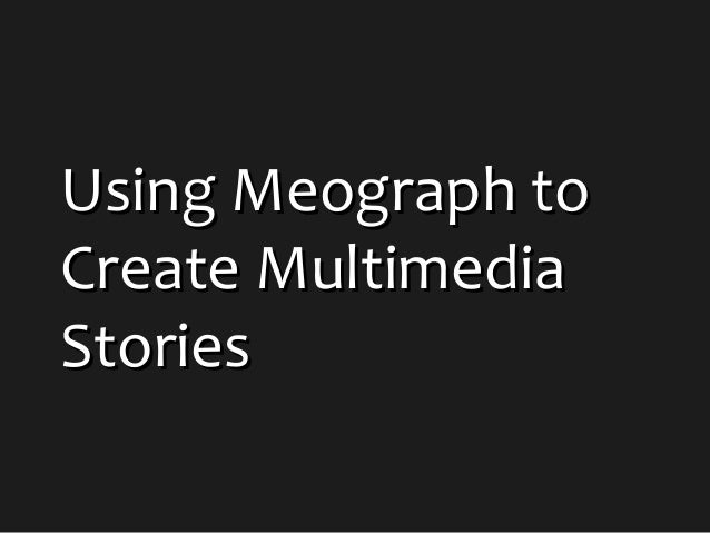 Using Meograph toUsing Meograph to Create MultimediaCreate Multimedia StoriesStories