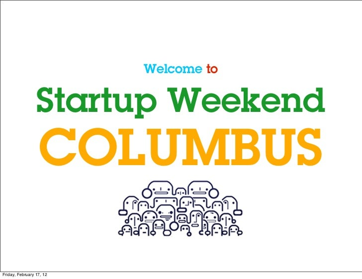 Welcome to                 Startup Weekend                  COLUMBUSFriday, February 17, 12