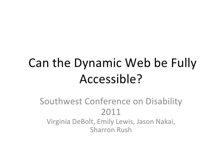 Can the Dynamic Web be Fully Accessible? Southwest Conference on Disability 2011 Virginia DeBolt, Emily Lewis, Jason Nakai...