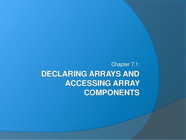 DECLARING ARRAYS AND ACCESSING ARRAY COMPONENTS Chapter 7.1: