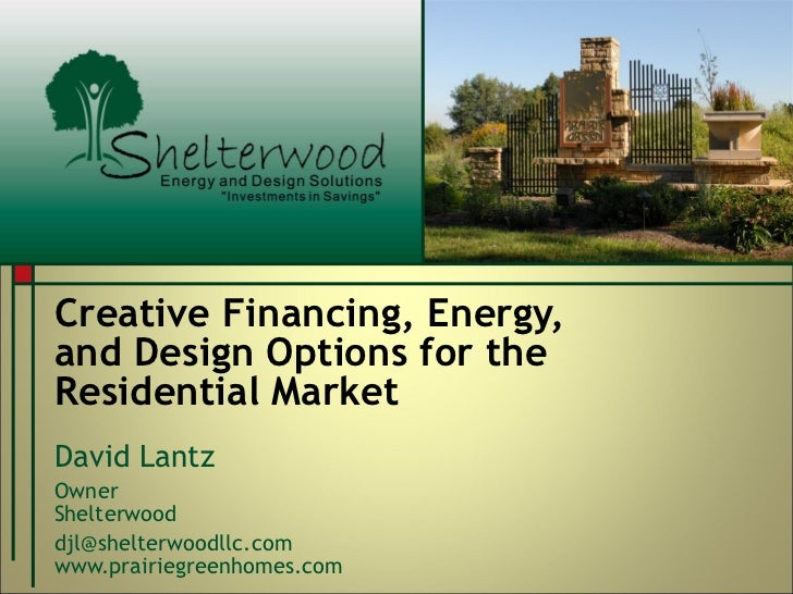 Creative Financing, Energy,  and Design Options for the Residential Market David Lantz Owner Shelterwood  [email_address] ...