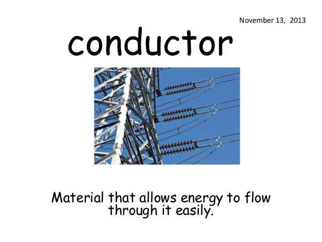 conductor  November 13, 2013  Material that allows energy to flow through it easily.