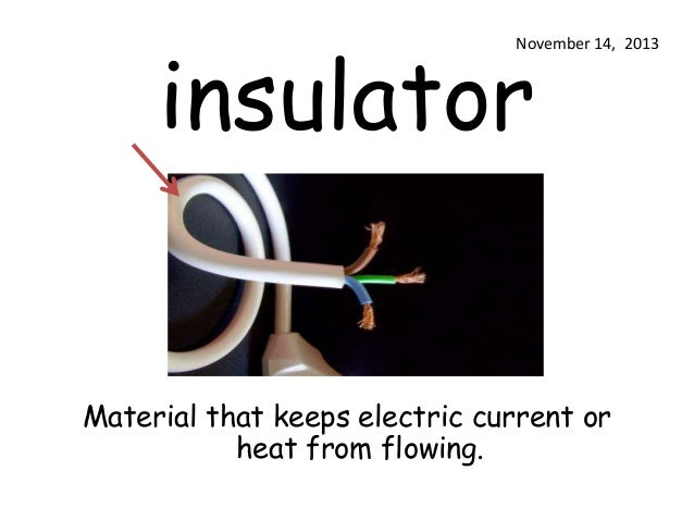 insulator  November 14, 2013  Material that keeps electric current or heat from flowing.