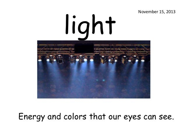 light  November 15, 2013  Energy and colors that our eyes can see.
