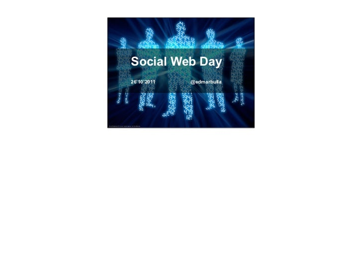Social Web Day                               26'10'2011       @edmarbullaConfidential. Do not repurpose or distribute.