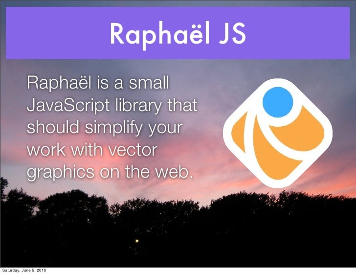 Raphaël JS             Raphaël is a small             JavaScript library that             should simplify your            ...