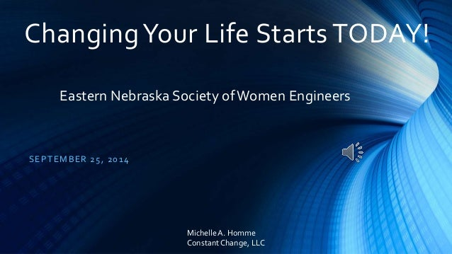 Changing Your Life Starts TODAY!  Eastern Nebraska Society of Women Engineers  SEPTEMBER 25, 2014  Michelle A. Homme  Cons...