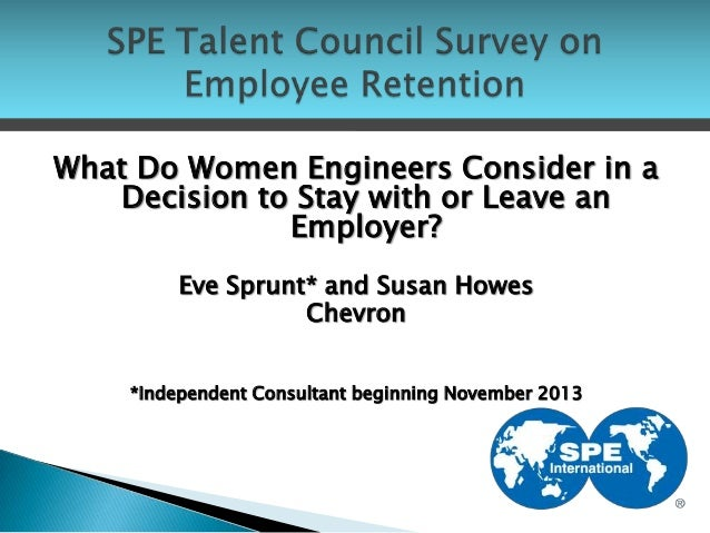What Do Women Engineers Consider in a Decision to Stay with or Leave an Employer? Eve Sprunt* and Susan Howes Chevron *Ind...