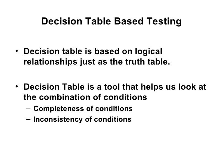 Decision Table Based Testing <ul><li>Decision table is based on logical relationships just as the truth table. </li></ul><...