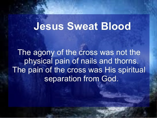 Jesus Sweat Blood The agony of the cross was not the physical pain of nails and thorns. The pain of the cross was His spir...