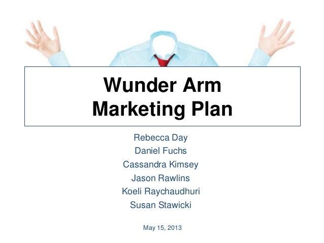 Rebecca Day Daniel Fuchs Cassandra Kimsey Jason Rawlins Koeli Raychaudhuri Susan Stawicki Wunder Arm Marketing Plan May 15...