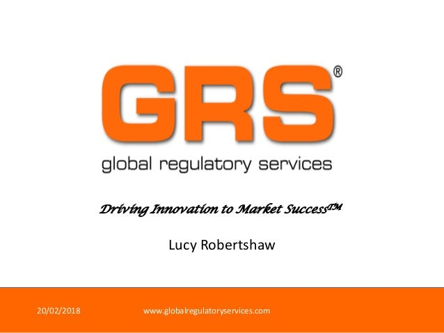 Driving Innovation to Market SuccessTM 20/02/2018 www.globalregulatoryservices.com Lucy Robertshaw
