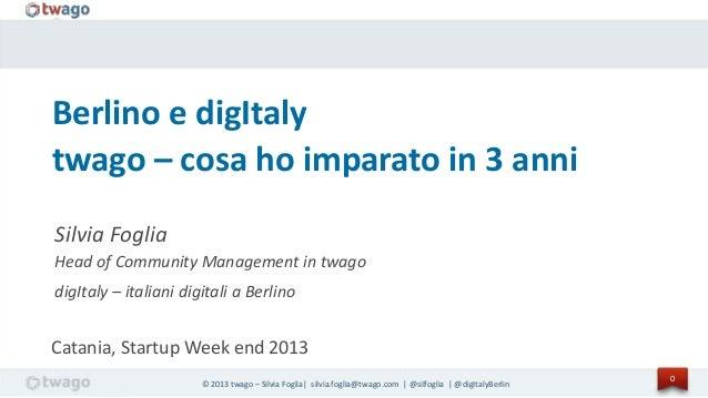 © 2013 twago – Silvia Foglia| silvia.foglia@twago.com | @silfoglia | @digItalyBerlin0Berlino e digItalytwago – cosa ho imp...