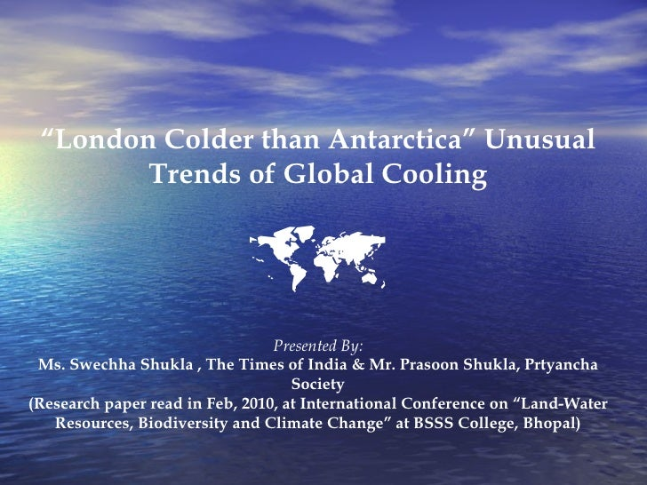 """ London Colder than Antarctica"" Unusual Trends of Global Cooling  Presented By: Ms. Swechha Shukla , The Times of India ..."