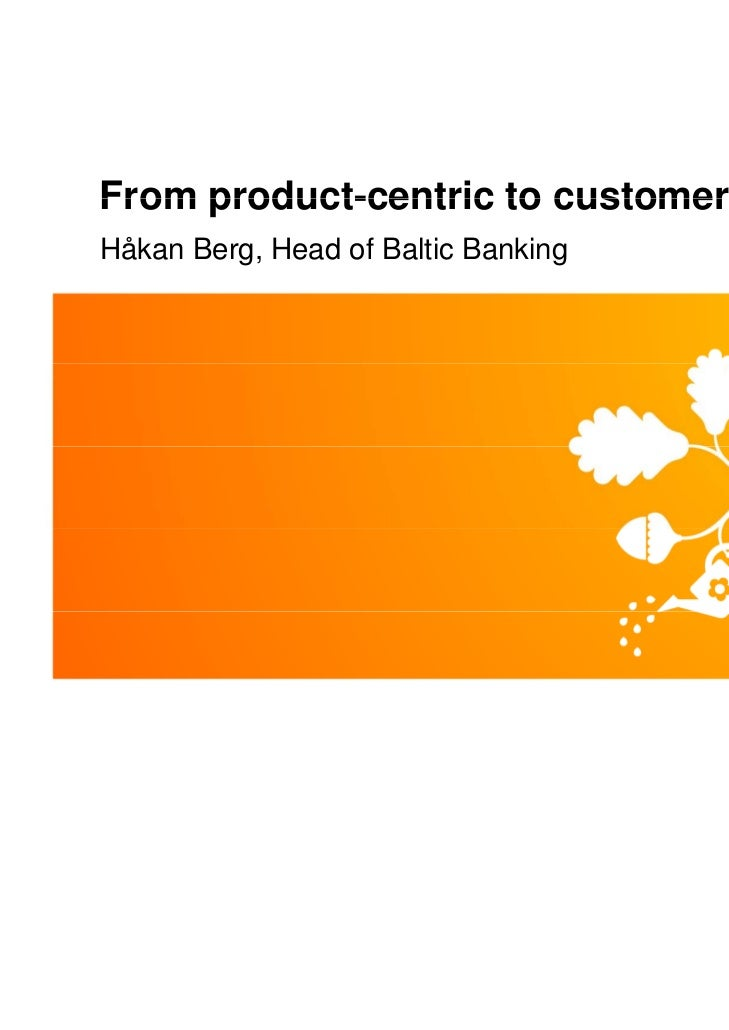 From product-centric to customer-centricHåkan Berg, Head of Baltic Banking